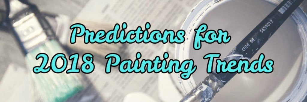 Looking Ahead: Predictions for 2018 Painting Trends