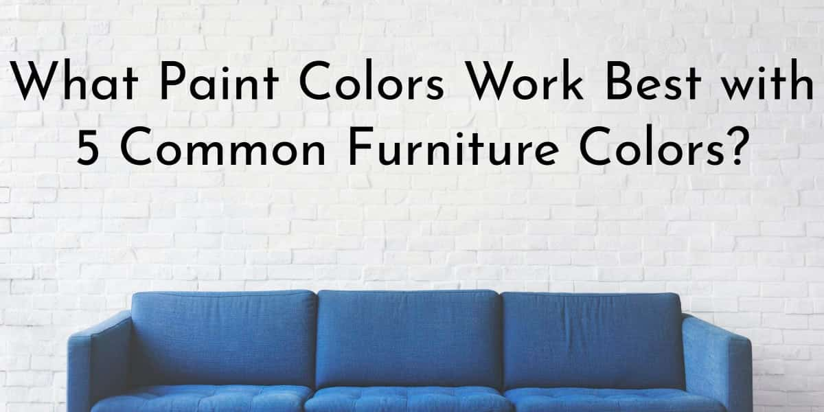 Color Coordination: What Paint Colors Work Best with 5 Common Furniture Colors?